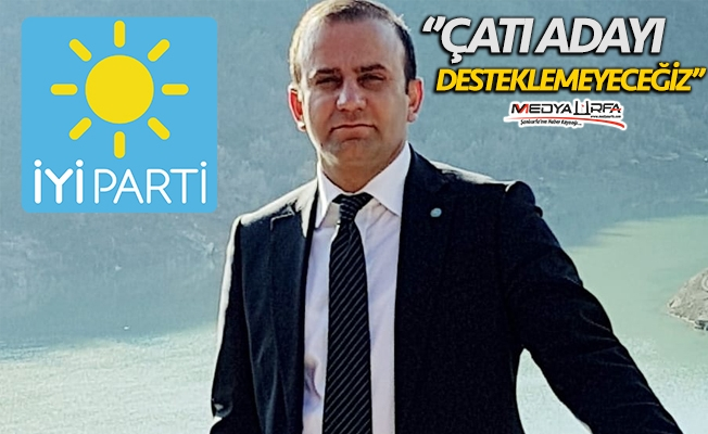 İYİ Parti Urfa'da çatı adayı desteklemeyecek!