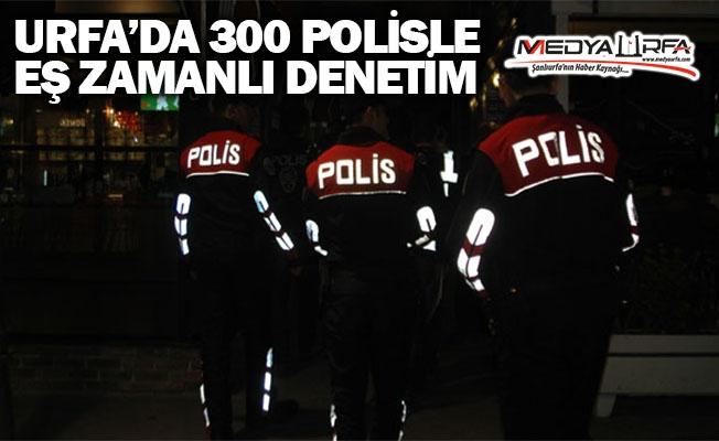 Şanlıurfa'da 300 polisle denetim