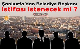 Şanlıurfa'dan Belediye Başkanı istifası istenecek mi ?