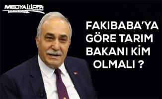 Fakıbaba'ya göre Tarım Bakanı kim olmalı ?