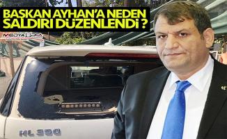 Başkan Ayhan'a neden saldırı düzenlendi ?