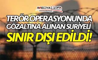Urfa'da 1 Suriyeli sınır dışı edildi!