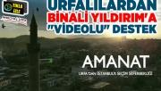 """Urfalılardan Binali Yıldırım'a """"videolu"""" destek"""