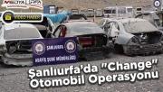 """Şanlıurfa 'da """"change"""" otomobil operasyonu"""